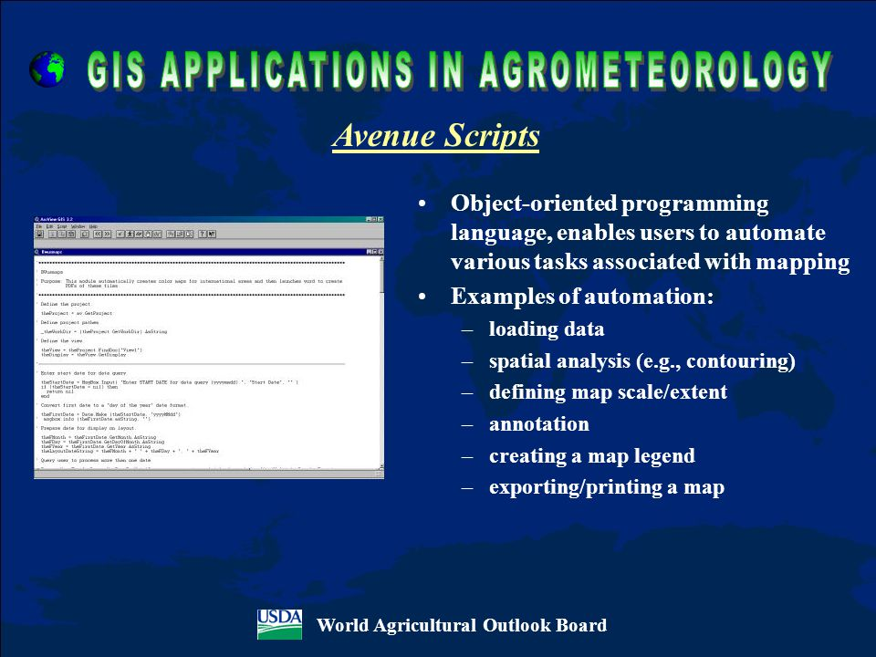Object-oriented programming language, enables users to automate various tasks associated with mapping Examples of automation: –loading data –spatial analysis (e.g., contouring) –defining map scale/extent –annotation –creating a map legend –exporting/printing a map World Agricultural Outlook Board Avenue Scripts
