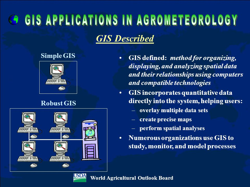 GIS defined: method for organizing, displaying, and analyzing spatial data and their relationships using computers and compatible technologies GIS incorporates quantitative data directly into the system, helping users: –overlay multiple data sets –create precise maps –perform spatial analyses Numerous organizations use GIS to study, monitor, and model processes GIS Described World Agricultural Outlook Board Simple GIS Robust GIS