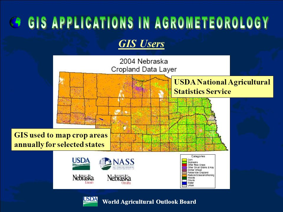 World Agricultural Outlook Board GIS Users USDA National Agricultural Statistics Service GIS used to map crop areas annually for selected states