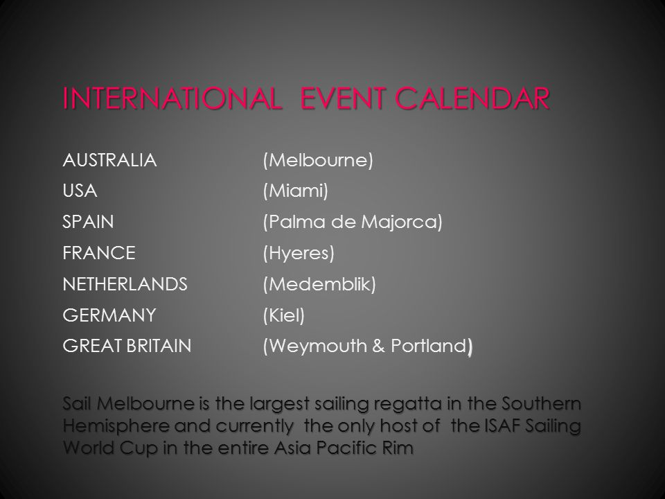 INTERNATIONAL EVENT CALENDAR Sail Melbourne is the largest sailing regatta in the Southern Hemisphere and currently the only host of the ISAF Sailing World Cup in the entire Asia Pacific Rim AUSTRALIA(Melbourne) USA (Miami) SPAIN(Palma de Majorca) FRANCE(Hyeres) NETHERLANDS(Medemblik) GERMANY(Kiel) ) GREAT BRITAIN(Weymouth & Portland)