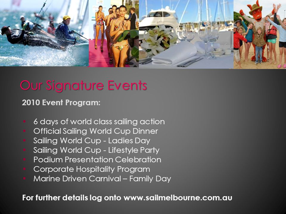 Our Signature Events 2010 Event Program: 6 days of world class sailing action Official Sailing World Cup Dinner Sailing World Cup - Ladies Day Sailing World Cup - Lifestyle Party Podium Presentation Celebration Corporate Hospitality Program Marine Driven Carnival – Family Day For further details log onto www.sailmelbourne.com.au