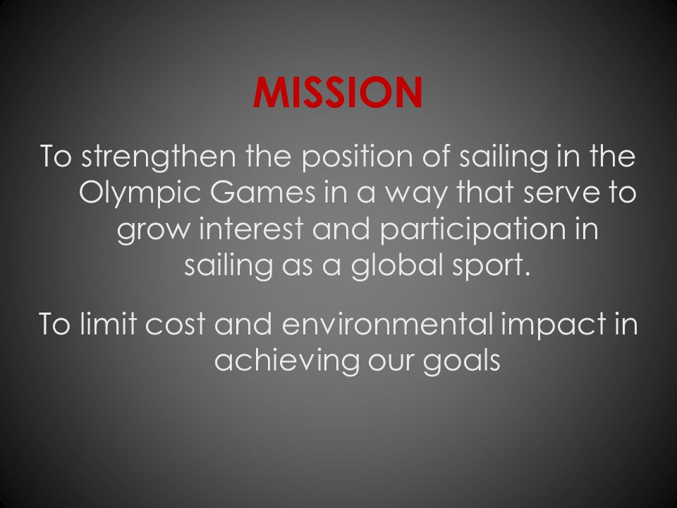 MISSION To strengthen the position of sailing in the Olympic Games in a way that serve to grow interest and participation in sailing as a global sport.