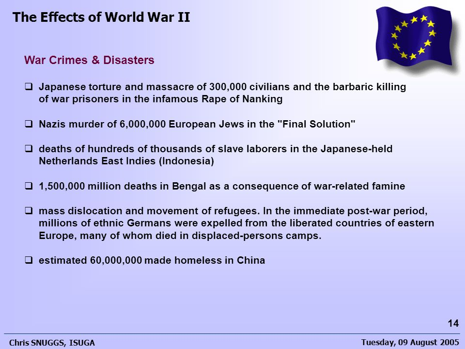 Tuesday, 09 August 2005 Chris SNUGGS, ISUGA 14  Japanese torture and massacre of 300,000 civilians and the barbaric killing of war prisoners in the infamous Rape of Nanking  Nazis murder of 6,000,000 European Jews in the Final Solution  deaths of hundreds of thousands of slave laborers in the Japanese-held Netherlands East Indies (Indonesia)  1,500,000 million deaths in Bengal as a consequence of war-related famine  mass dislocation and movement of refugees.