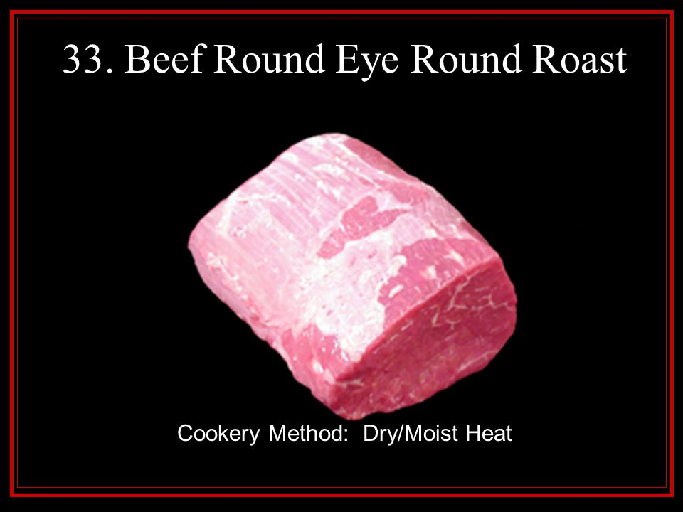 33. Beef Round Eye Round Roast Cookery Method: Dry/Moist Heat