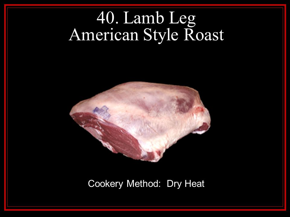 40. Lamb Leg American Style Roast Cookery Method: Dry Heat