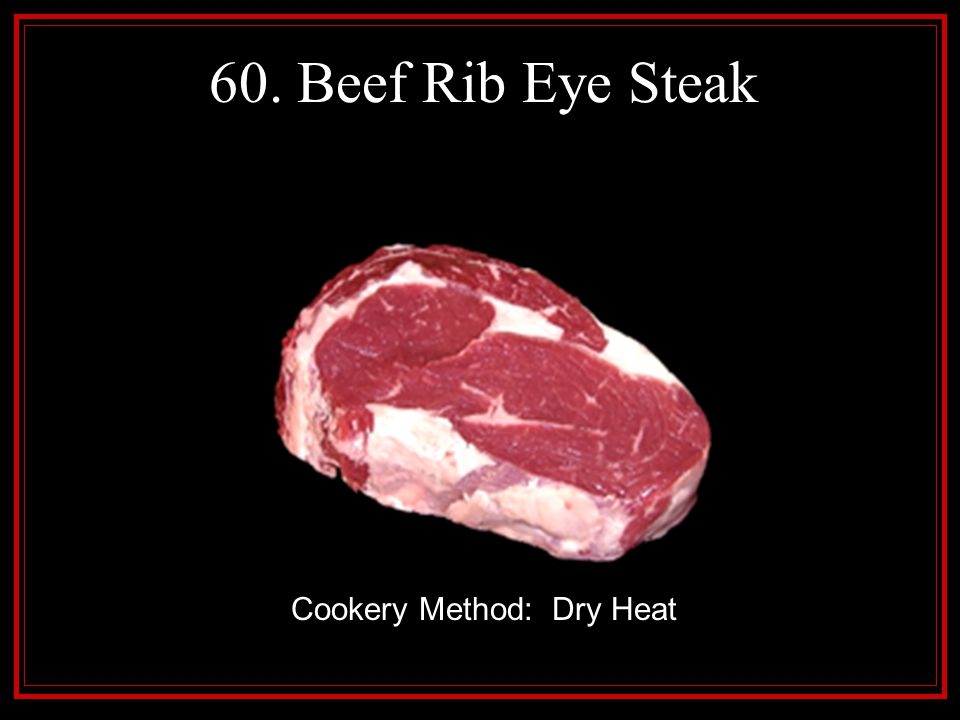 60. Beef Rib Eye Steak Cookery Method: Dry Heat