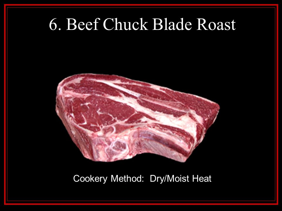 6. Beef Chuck Blade Roast Cookery Method: Dry/Moist Heat