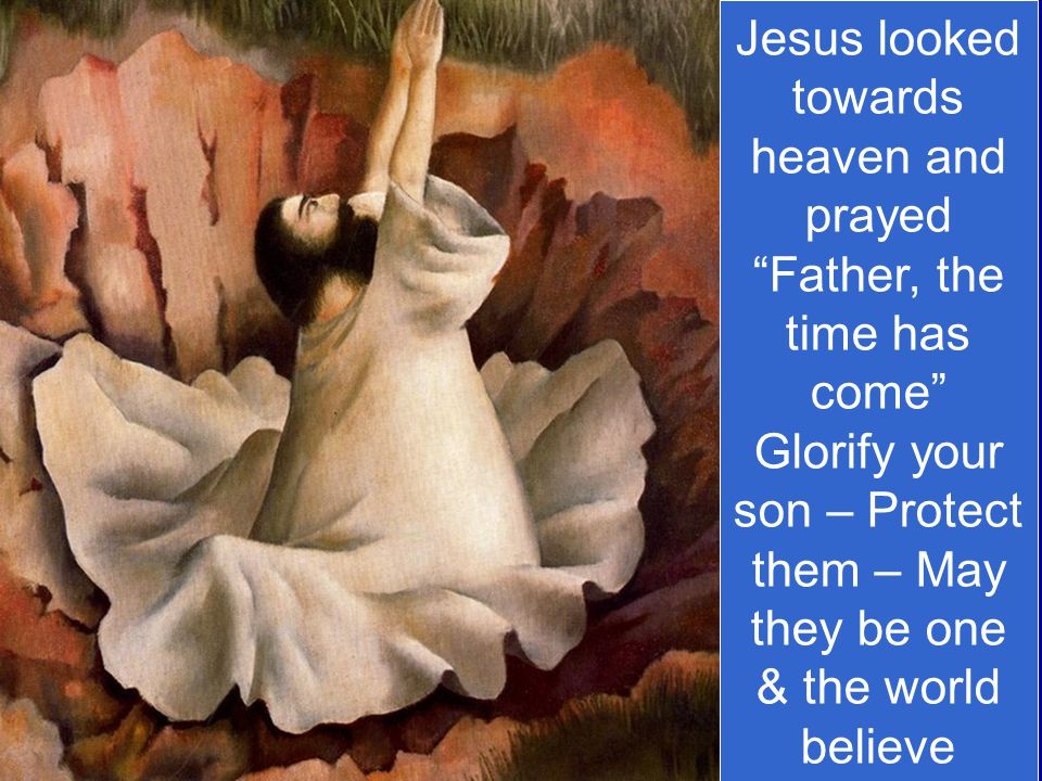 Jesus looked towards heaven and prayed Father, the time has come Glorify your son – Protect them – May they be one & the world believe