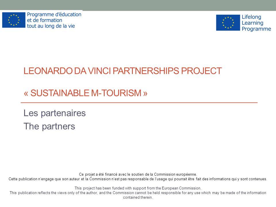 LEONARDO DA VINCI PARTNERSHIPS PROJECT « SUSTAINABLE M-TOURISM » Les partenaires The partners Ce projet a été financé avec le soutien de la Commission européenne.
