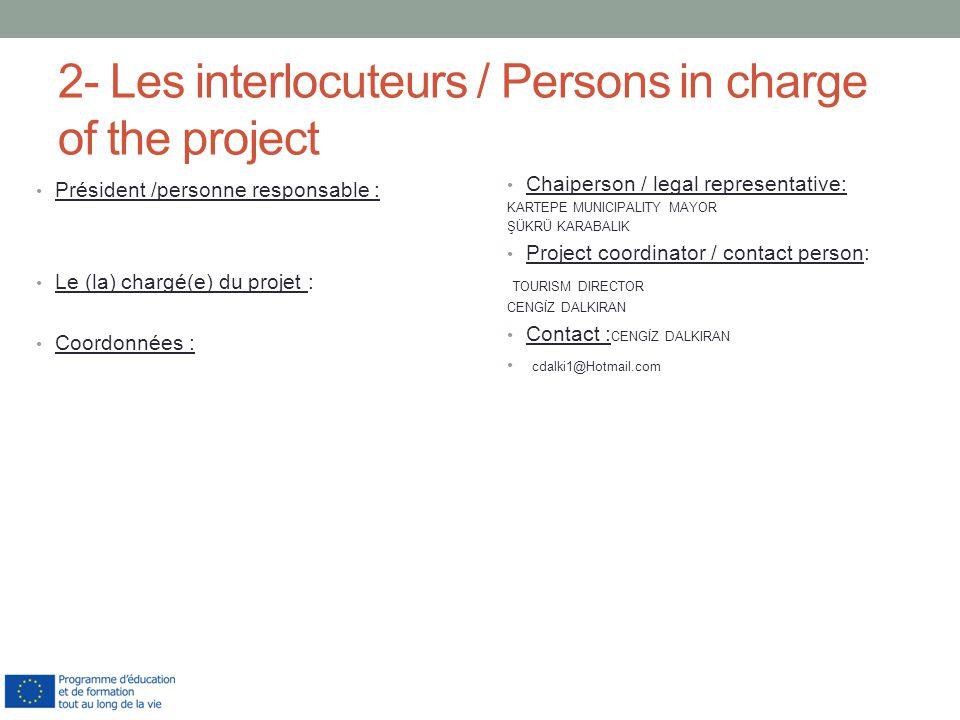2- Les interlocuteurs / Persons in charge of the project Président /personne responsable : Le (la) chargé(e) du projet : Coordonnées : Chaiperson / legal representative: KARTEPE MUNICIPALITY MAYOR ŞÜKRÜ KARABALIK Project coordinator / contact person: TOURISM DIRECTOR CENGİZ DALKIRAN Contact : CENGİZ DALKIRAN cdalki1@Hotmail.com