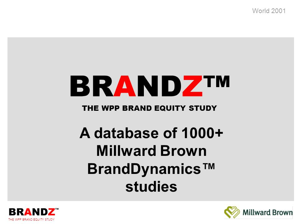 BRANDZ ™ THE WPP BRAND EQUITY STUDY World 2001 BRANDZ™ Commissioned by WPP 380,000+ consumers explicitly compare brands in 100+ categories Covers 15,000+ of world s biggest and key local brands including product, corporate and service Benchmark your brand in your category - against 15,000 other brands on a number of different criteria Introduction to BRANDZ™ In 28 countries from July 2001