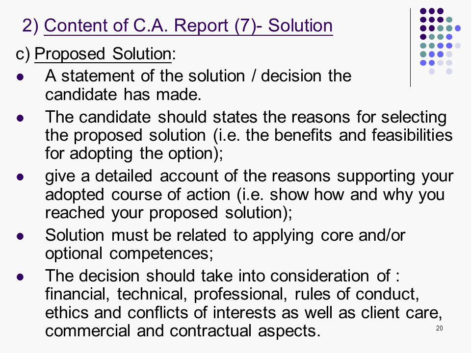 20 c) Proposed Solution: A statement of the solution / decision the candidate has made. The candidate should states the reasons for selecting the prop