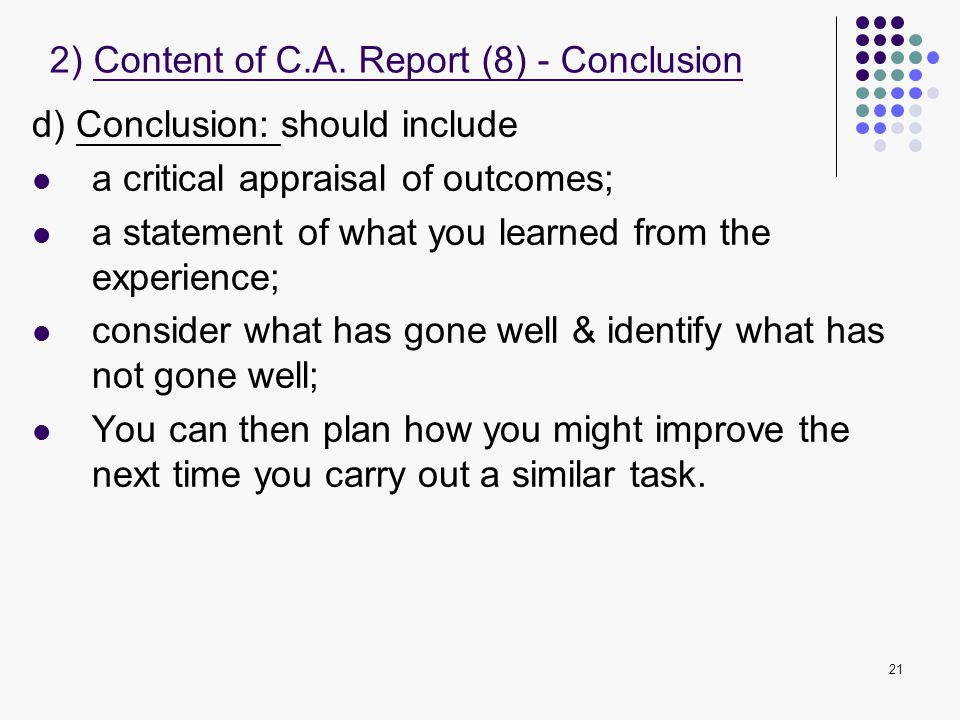 21 d) Conclusion: should include a critical appraisal of outcomes; a statement of what you learned from the experience; consider what has gone well &