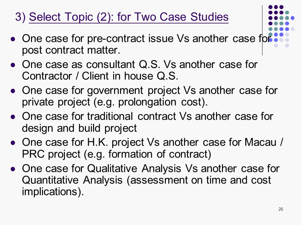 26 One case for pre-contract issue Vs another case for post contract matter. One case as consultant Q.S. Vs another case for Contractor / Client in ho