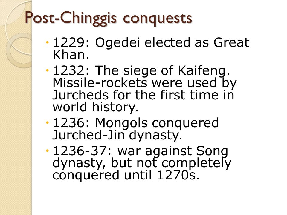 Post-Chinggis conquests  1229: Ogedei elected as Great Khan.  1232: The siege of Kaifeng. Missile-rockets were used by Jurcheds for the first time i