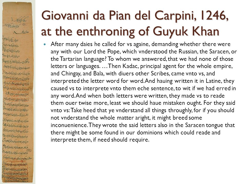 Giovanni da Pian del Carpini, 1246, at the enthroning of Guyuk Khan After many daies he called for vs againe, demanding whether there were any with ou