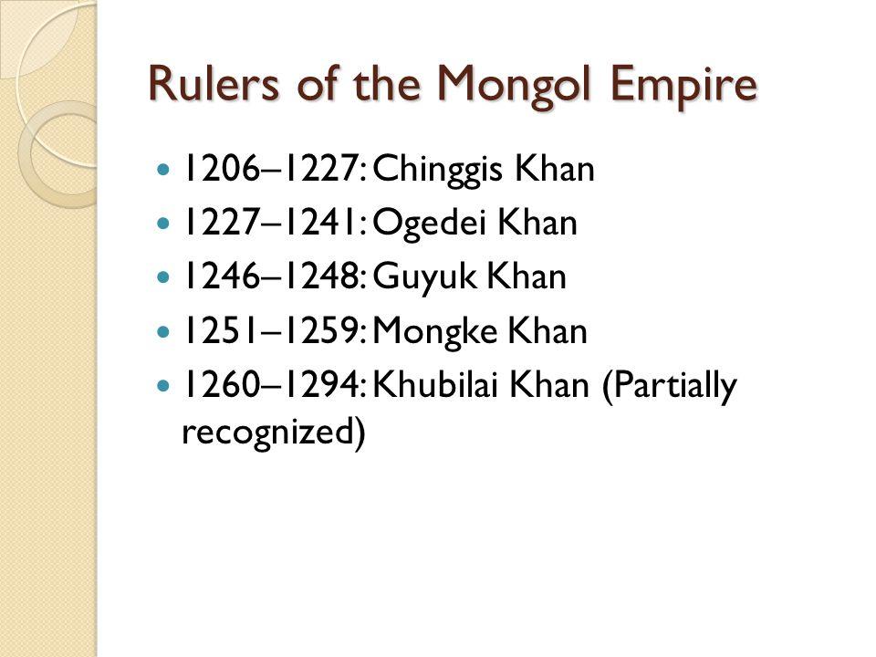 Rulers of the Mongol Empire 1206–1227: Chinggis Khan 1227–1241: Ogedei Khan 1246–1248: Guyuk Khan 1251–1259: Mongke Khan 1260–1294: Khubilai Khan (Par