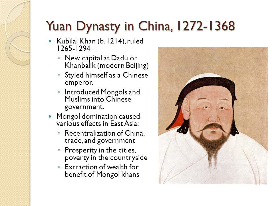 Yuan Dynasty in China, 1272-1368 Kubilai Khan (b. 1214), ruled 1265-1294 ◦ New capital at Dadu or Khanbalik (modern Beijing) ◦ Styled himself as a Chi