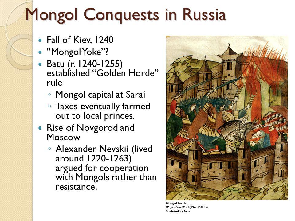 "Mongol Conquests in Russia Fall of Kiev, 1240 ""Mongol Yoke""? Batu (r. 1240-1255) established ""Golden Horde"" rule ◦ Mongol capital at Sarai ◦ Taxes eve"