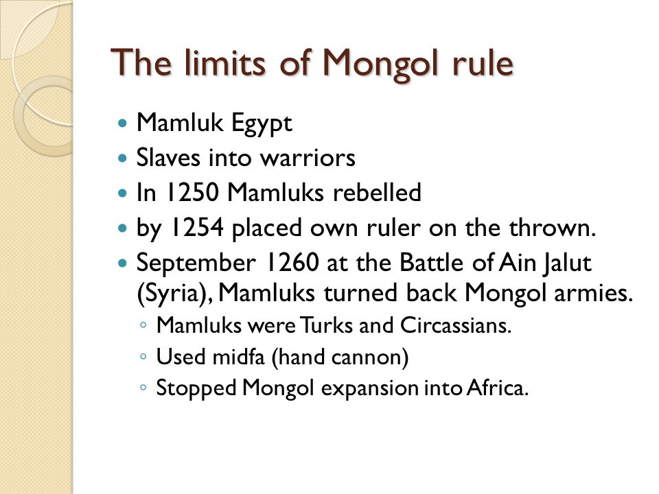The limits of Mongol rule Mamluk Egypt Slaves into warriors In 1250 Mamluks rebelled by 1254 placed own ruler on the thrown. September 1260 at the Bat