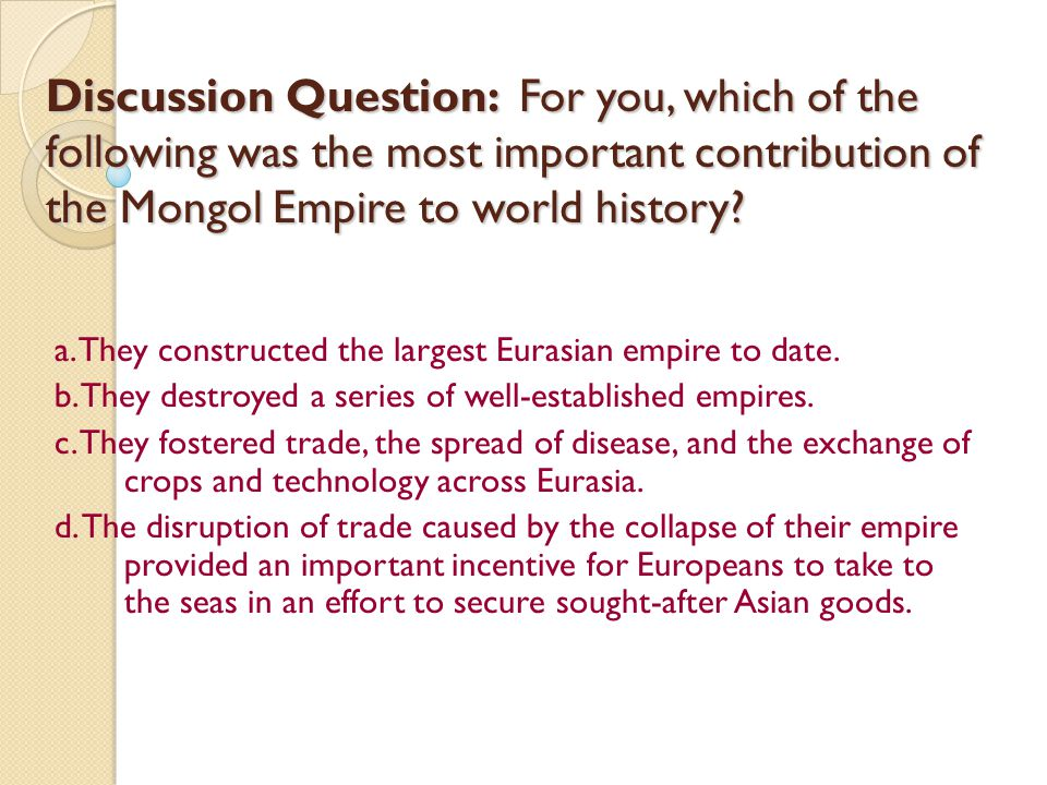 Discussion Question: For you, which of the following was the most important contribution of the Mongol Empire to world history? a. They constructed th