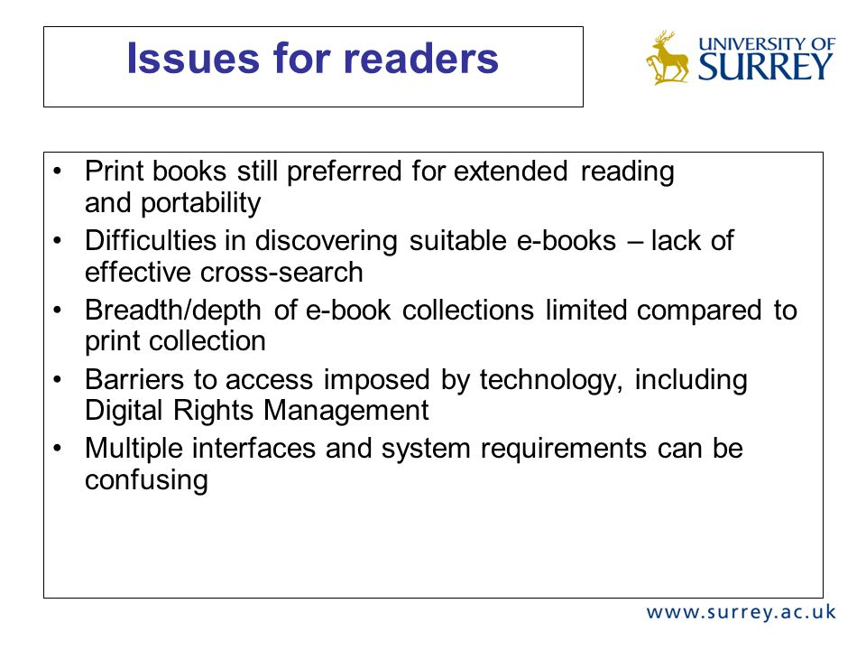 Issues for readers Print books still preferred for extended reading and portability Difficulties in discovering suitable e-books – lack of effective cross-search Breadth/depth of e-book collections limited compared to print collection Barriers to access imposed by technology, including Digital Rights Management Multiple interfaces and system requirements can be confusing