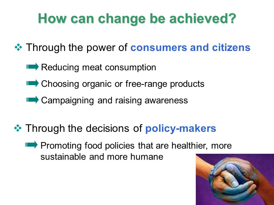 21 IPCC How can change be achieved?  Through the power of consumers and citizens Reducing meat consumption Choosing organic or free-range products Ca