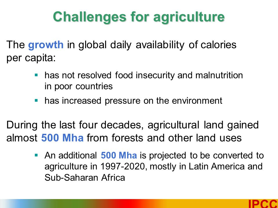 5 IPCC Challenges for agriculture During the last four decades, agricultural land gained almost 500 Mha from forests and other land uses  An additional 500 Mha is projected to be converted to agriculture in 1997-2020, mostly in Latin America and Sub-Saharan Africa The growth in global daily availability of calories per capita:  has not resolved food insecurity and malnutrition in poor countries  has increased pressure on the environment