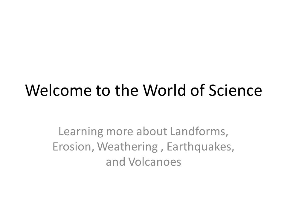 Welcome to the World of Science Learning more about Landforms, Erosion, Weathering, Earthquakes, and Volcanoes