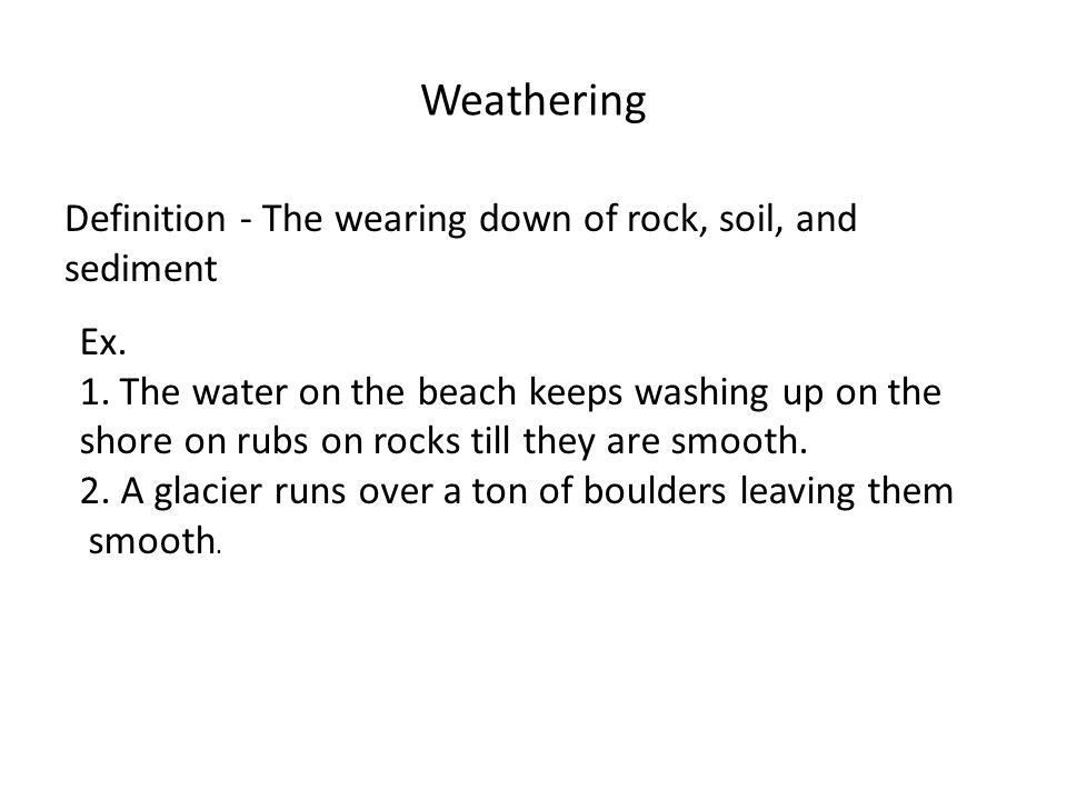 Weathering Definition - The wearing down of rock, soil, and sediment Ex. 1.The water on the beach keeps washing up on the shore on rubs on rocks till