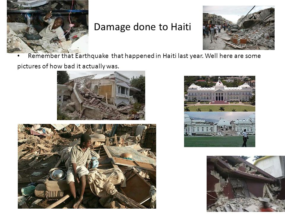Damage done to Haiti Remember that Earthquake that happened in Haiti last year. Well here are some pictures of how bad it actually was.