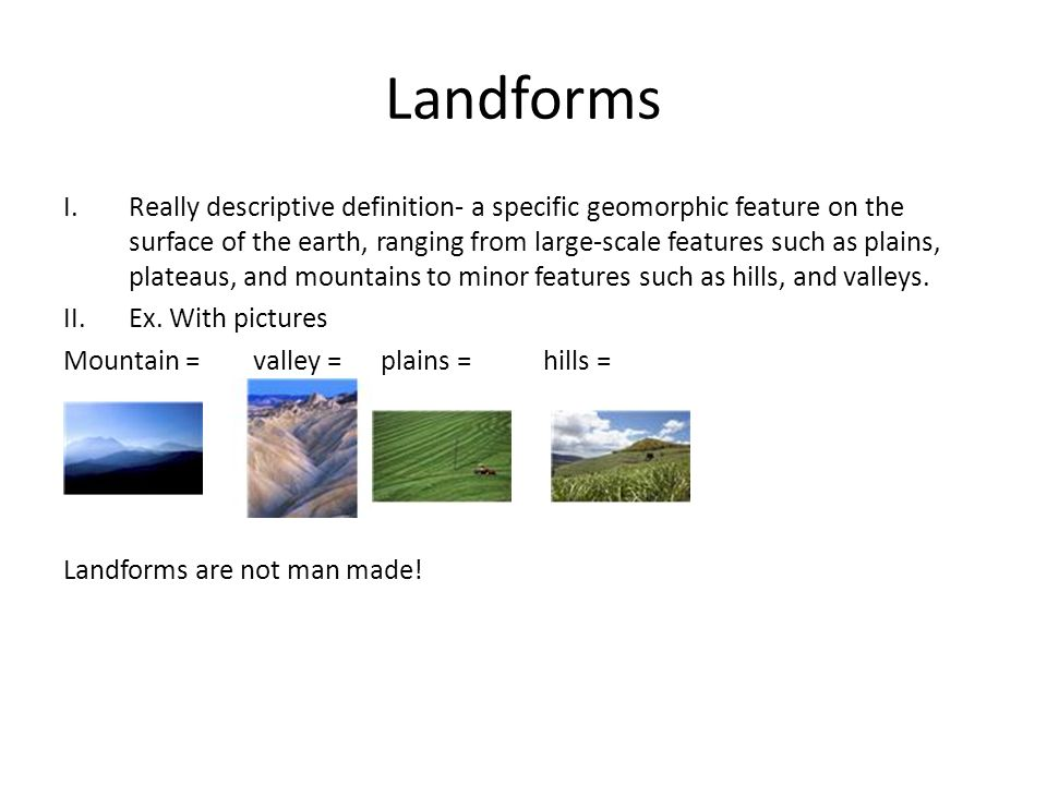 Landforms I.Really descriptive definition- a specific geomorphic feature on the surface of the earth, ranging from large-scale features such as plains