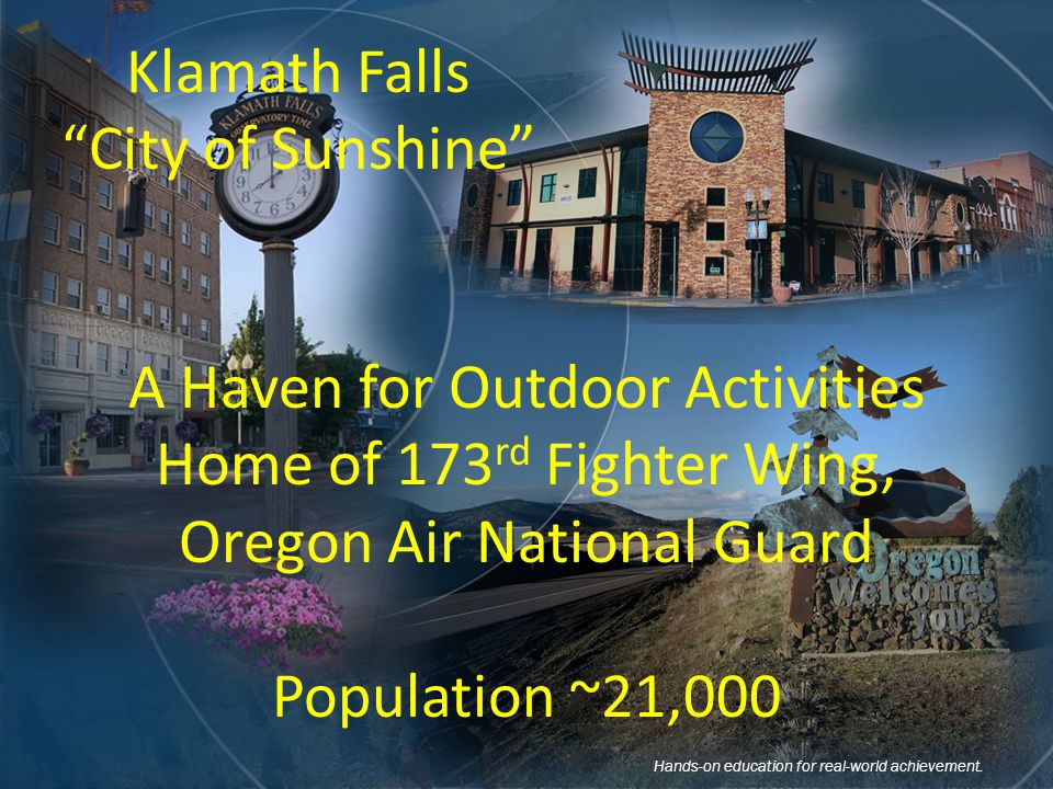 Klamath Falls City of Sunshine A Haven for Outdoor Activities Home of 173 rd Fighter Wing, Oregon Air National Guard Population ~21,000 Hands-on education for real-world achievement.