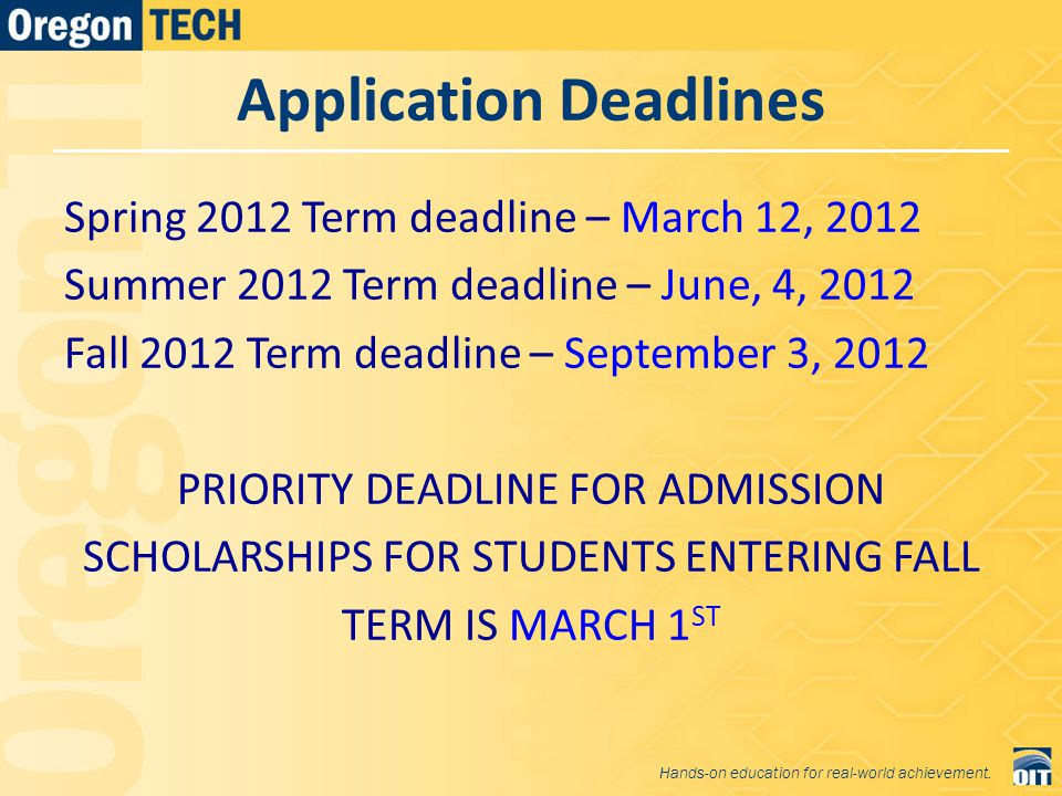 Application Deadlines Spring 2012 Term deadline – March 12, 2012 Summer 2012 Term deadline – June, 4, 2012 Fall 2012 Term deadline – September 3, 2012 PRIORITY DEADLINE FOR ADMISSION SCHOLARSHIPS FOR STUDENTS ENTERING FALL TERM IS MARCH 1 ST Hands-on education for real-world achievement.