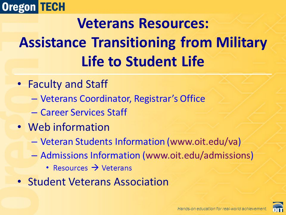 Veterans Resources: Assistance Transitioning from Military Life to Student Life Faculty and Staff – Veterans Coordinator, Registrar's Office – Career Services Staff Web information – Veteran Students Information (www.oit.edu/va) – Admissions Information (www.oit.edu/admissions) Resources  Veterans Student Veterans Association Hands-on education for real-world achievement.