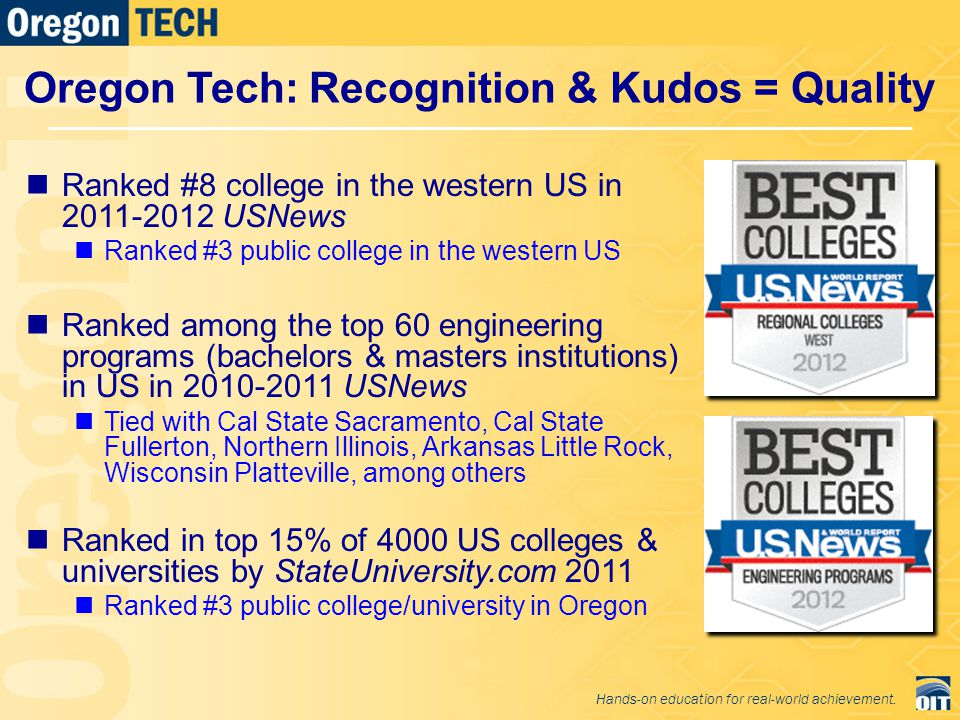 Ranked #8 college in the western US in 2011-2012 USNews Ranked #3 public college in the western US Ranked among the top 60 engineering programs (bachelors & masters institutions) in US in 2010-2011 USNews Tied with Cal State Sacramento, Cal State Fullerton, Northern Illinois, Arkansas Little Rock, Wisconsin Platteville, among others Ranked in top 15% of 4000 US colleges & universities by StateUniversity.com 2011 Ranked #3 public college/university in Oregon Oregon Tech: Recognition & Kudos = Quality Hands-on education for real-world achievement.