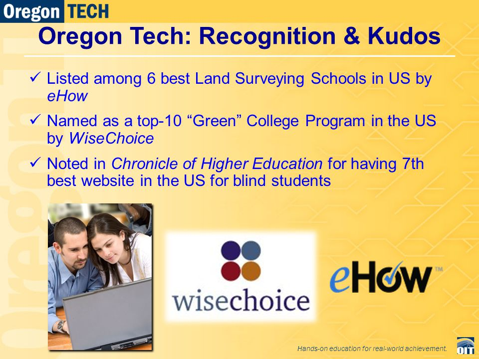 Oregon Tech: Recognition & Kudos Listed among 6 best Land Surveying Schools in US by eHow Named as a top-10 Green College Program in the US by WiseChoice Noted in Chronicle of Higher Education for having 7th best website in the US for blind students 8 Hands-on education for real-world achievement.