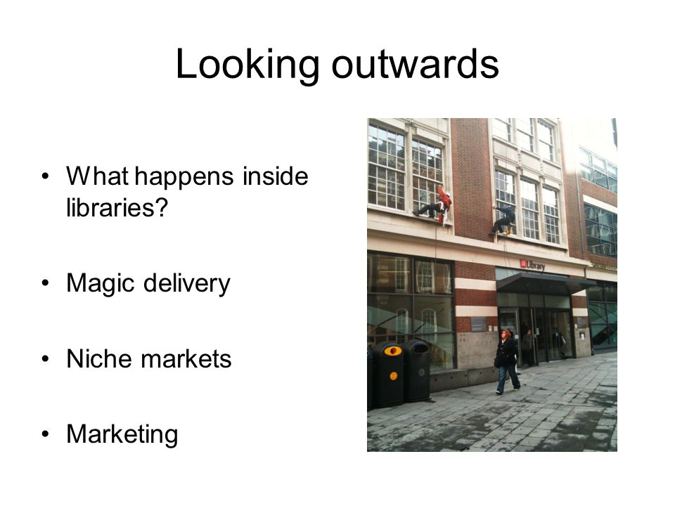 Looking outwards What happens inside libraries? Magic delivery Niche markets Marketing
