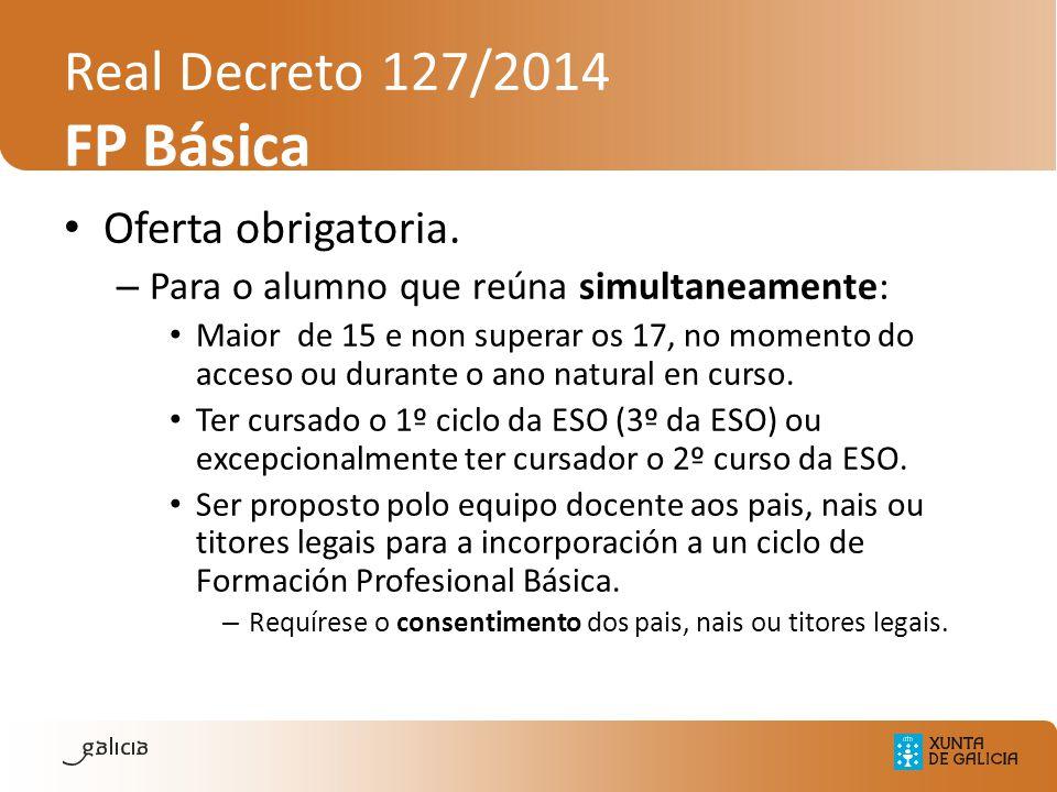 Real Decreto 127/2014 FP Básica Oferta obrigatoria. – Para o alumno que reúna simultaneamente: Maior de 15 e non superar os 17, no momento do acceso o