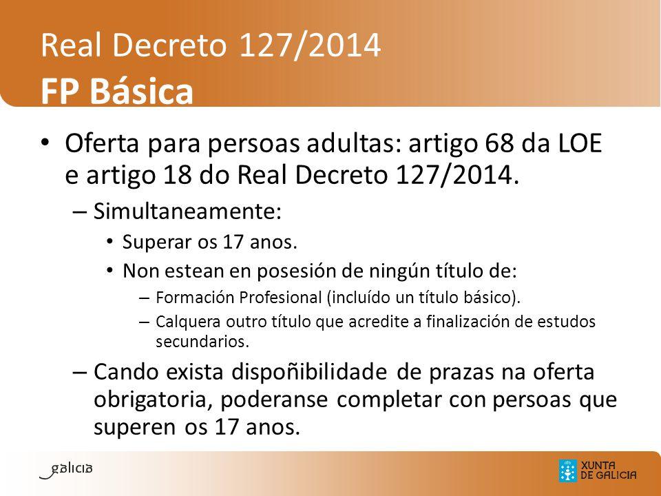 Real Decreto 127/2014 FP Básica Oferta para persoas adultas: artigo 68 da LOE e artigo 18 do Real Decreto 127/2014. – Simultaneamente: Superar os 17 a