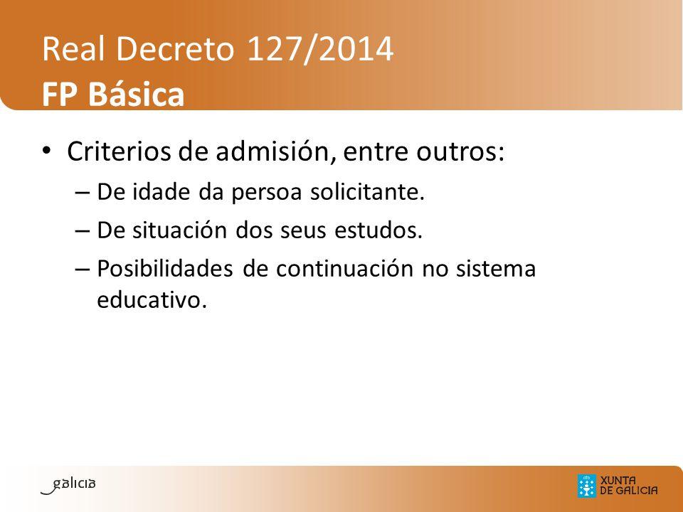 Real Decreto 127/2014 FP Básica Criterios de admisión, entre outros: – De idade da persoa solicitante. – De situación dos seus estudos. – Posibilidade