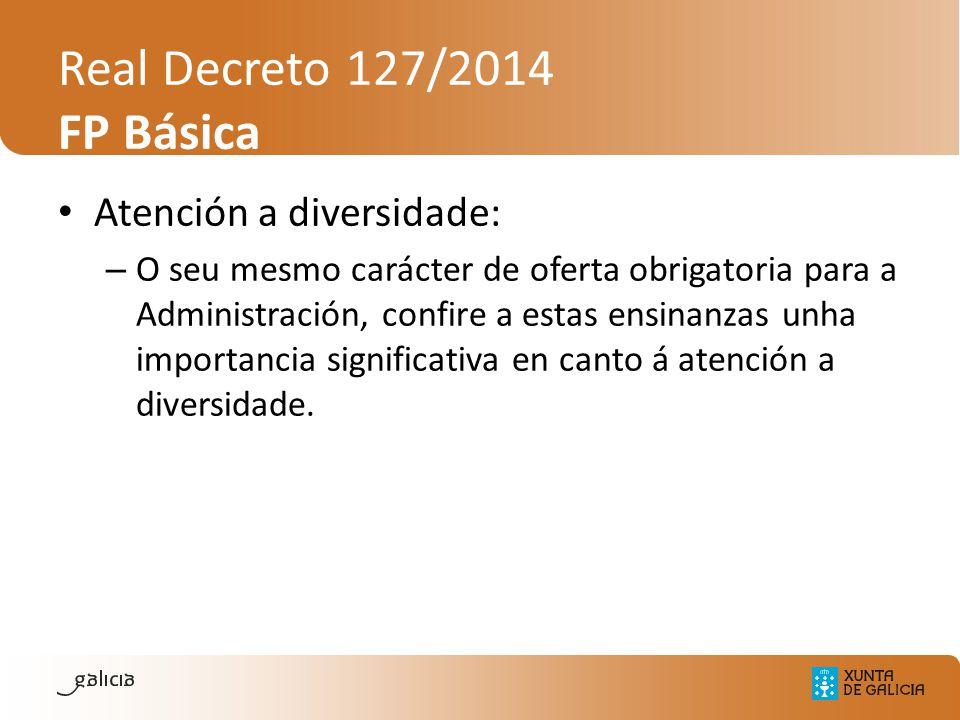 Real Decreto 127/2014 FP Básica Atención a diversidade: – O seu mesmo carácter de oferta obrigatoria para a Administración, confire a estas ensinanzas