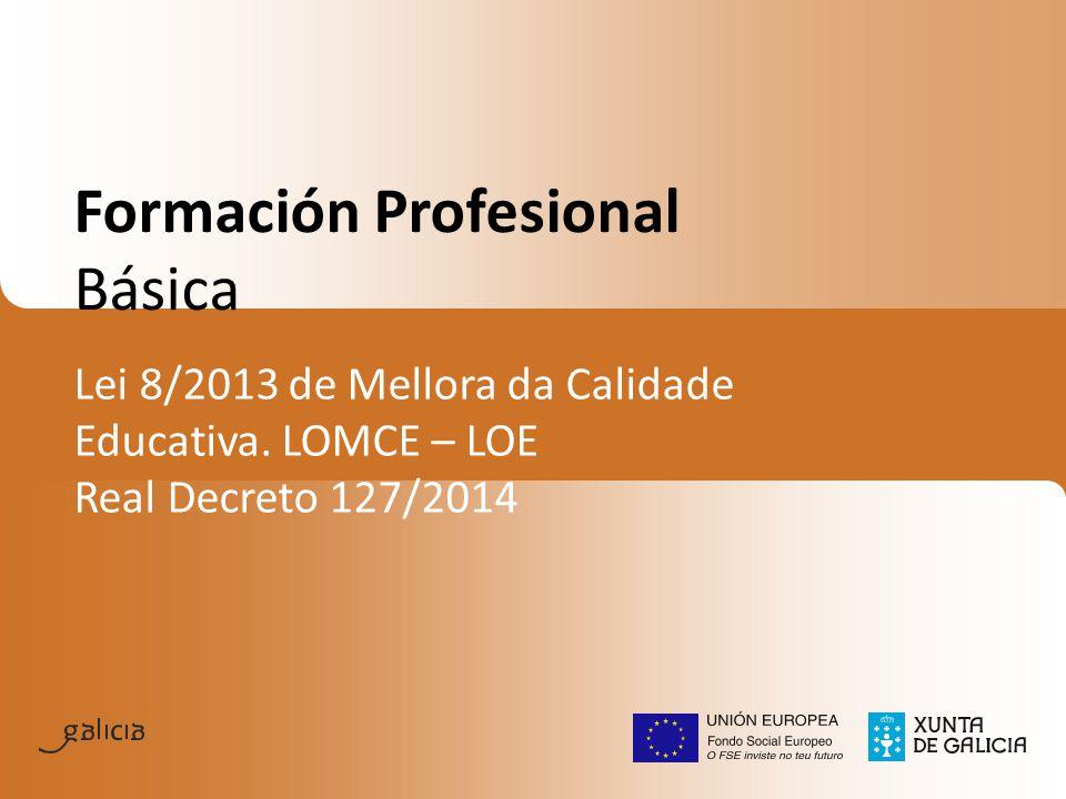 Formación Profesional Básica Lei 8/2013 de Mellora da Calidade Educativa. LOMCE – LOE Real Decreto 127/2014