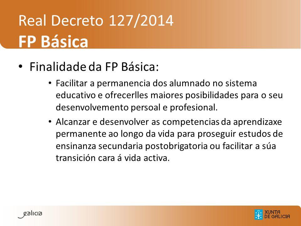 Real Decreto 127/2014 FP Básica Finalidade da FP Básica: Facilitar a permanencia dos alumnado no sistema educativo e ofrecerlles maiores posibilidades