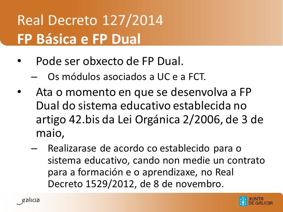 Real Decreto 127/2014 FP Básica e FP Dual Pode ser obxecto de FP Dual. – Os módulos asociados a UC e a FCT. Ata o momento en que se desenvolva a FP Du