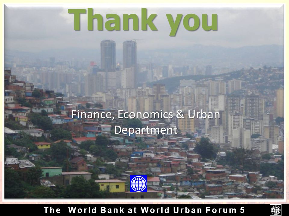 The World Bank at World Urban Forum 5 Finance, Economics & Urban Department Thank you