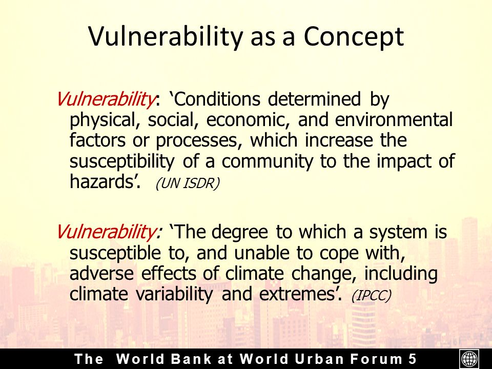The World Bank at World Urban Forum 5 Vulnerability as a Concept Vulnerability: 'Conditions determined by physical, social, economic, and environmental factors or processes, which increase the susceptibility of a community to the impact of hazards'.