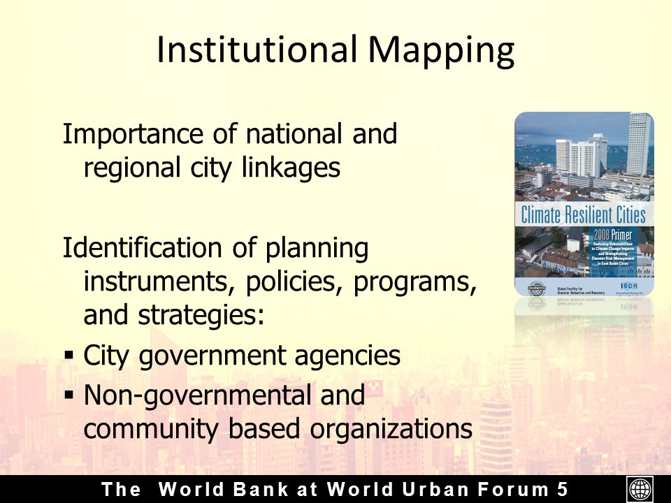 The World Bank at World Urban Forum 5 Institutional Mapping Importance of national and regional city linkages Identification of planning instruments, policies, programs, and strategies:  City government agencies  Non-governmental and community based organizations
