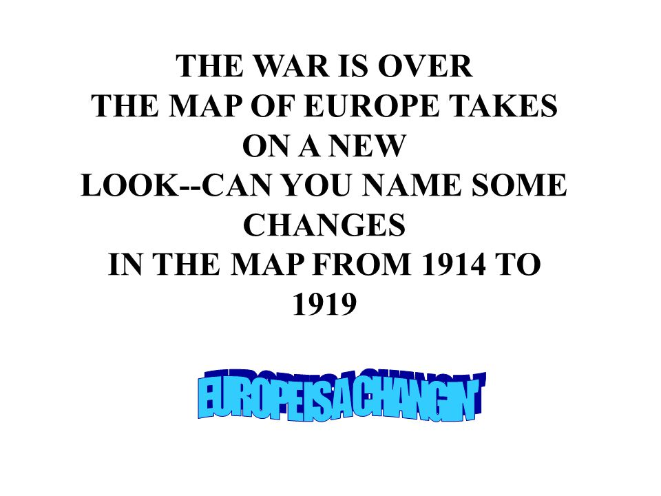 THE WAR IS OVER THE MAP OF EUROPE TAKES ON A NEW LOOK--CAN YOU NAME SOME CHANGES IN THE MAP FROM 1914 TO 1919