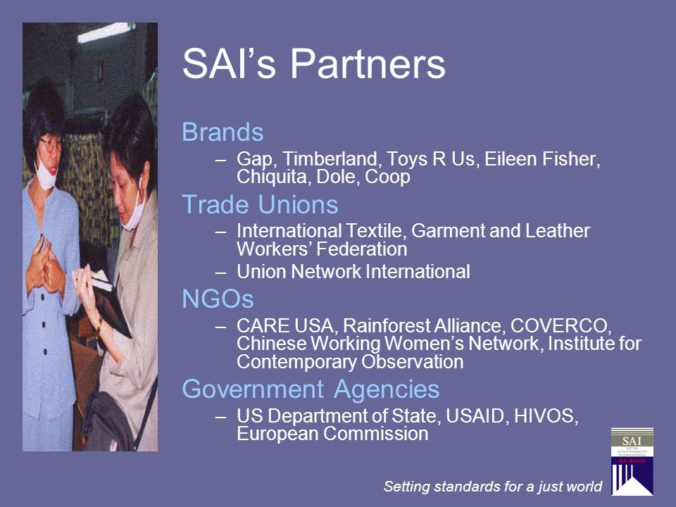 Setting standards for a just world SAI's Partners Brands –Gap, Timberland, Toys R Us, Eileen Fisher, Chiquita, Dole, Coop Trade Unions –International